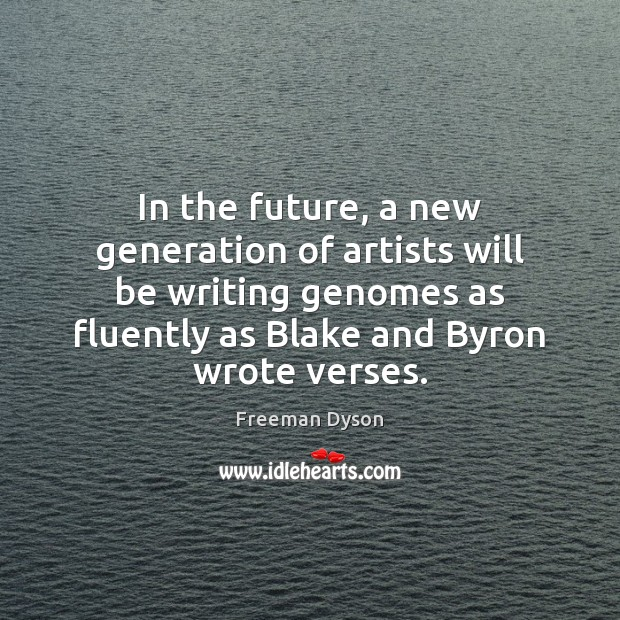 In the future, a new generation of artists will be writing genomes Freeman Dyson Picture Quote
