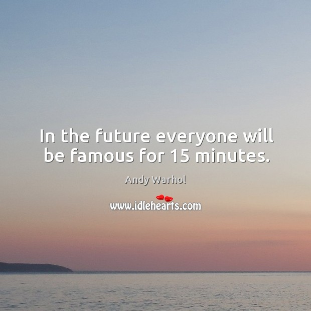In the future everyone will be famous for 15 minutes. Image