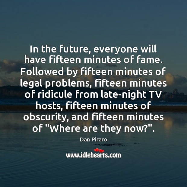 In the future, everyone will have fifteen minutes of fame. Followed by Image