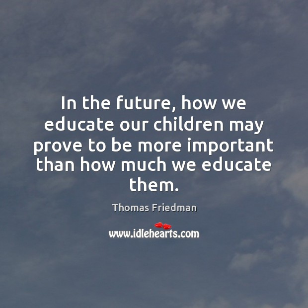 In the future, how we educate our children may prove to be Thomas Friedman Picture Quote
