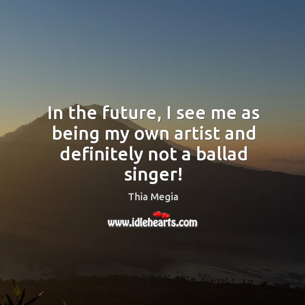 In the future, I see me as being my own artist and definitely not a ballad singer! Image