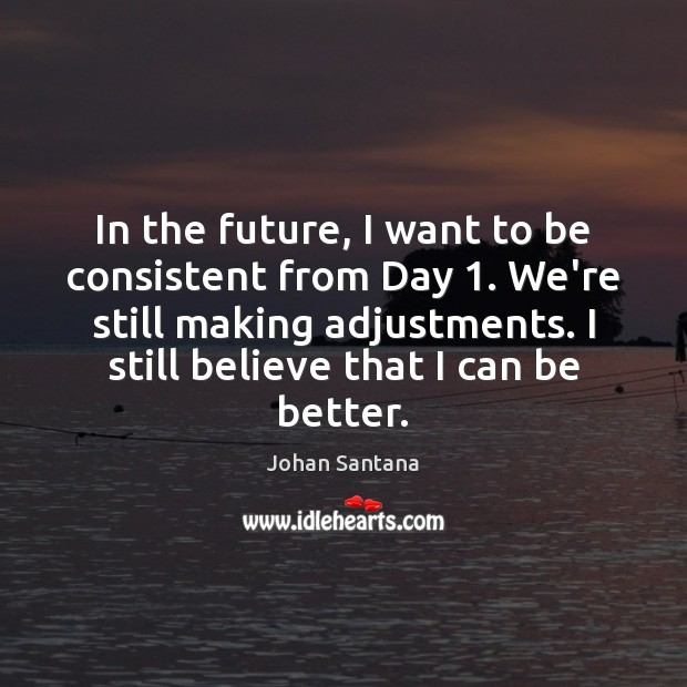 In the future, I want to be consistent from Day 1. We're still Johan Santana Picture Quote