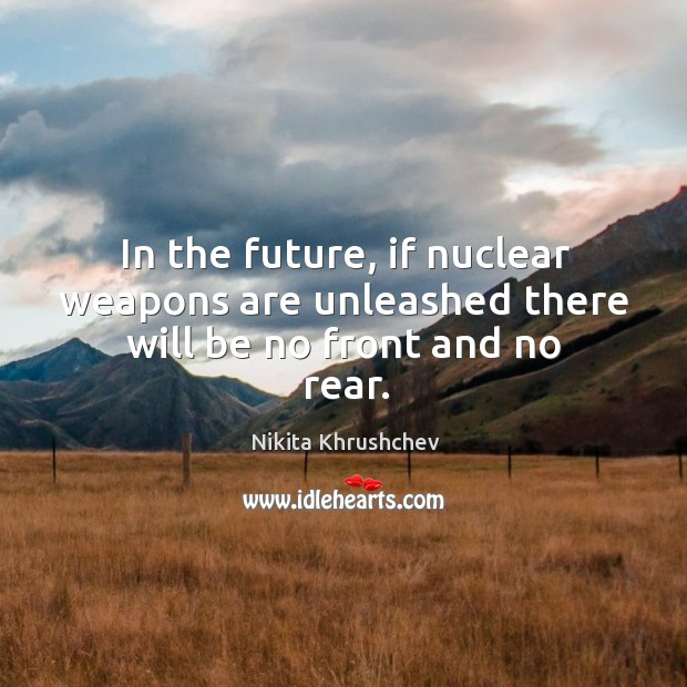 In the future, if nuclear weapons are unleashed there will be no front and no rear. Nikita Khrushchev Picture Quote