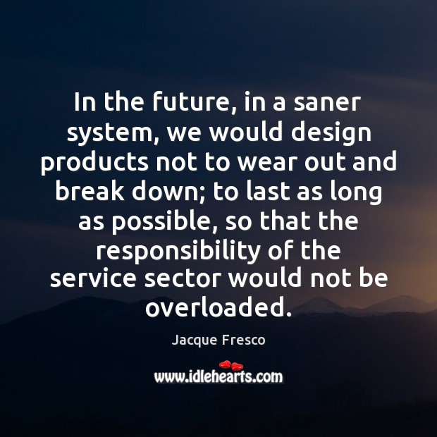 In the future, in a saner system, we would design products not Jacque Fresco Picture Quote