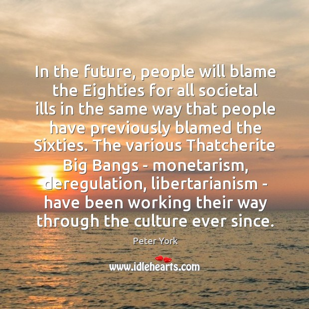 In the future, people will blame the Eighties for all societal ills Peter York Picture Quote