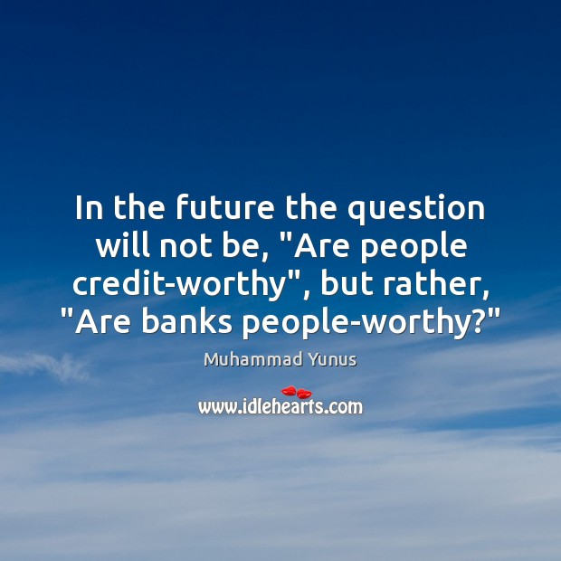 """In the future the question will not be, """"Are people credit-worthy"""", but Muhammad Yunus Picture Quote"""