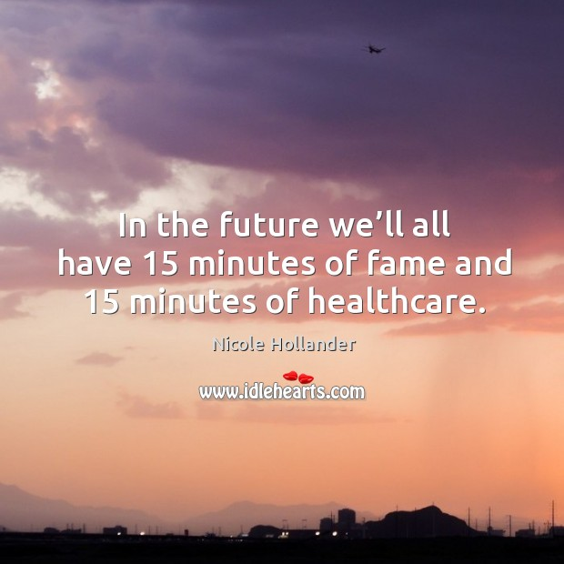 In the future we'll all have 15 minutes of fame and 15 minutes of healthcare. Image