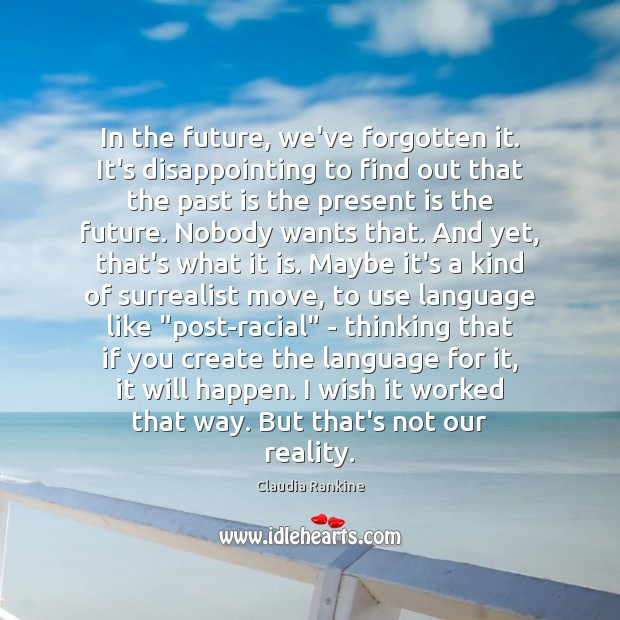 In the future, we've forgotten it. It's disappointing to find out that Claudia Rankine Picture Quote