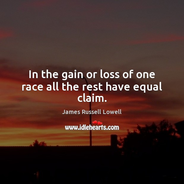 In the gain or loss of one race all the rest have equal claim. Image