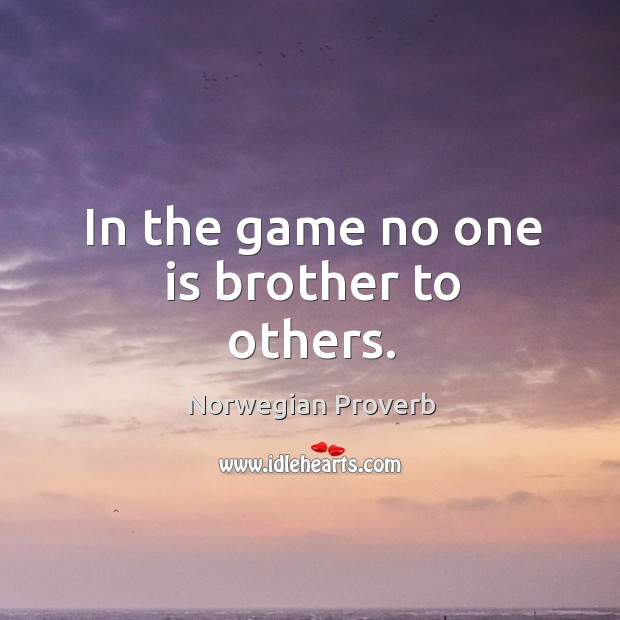 In the game no one is brother to others. Norwegian Proverbs Image