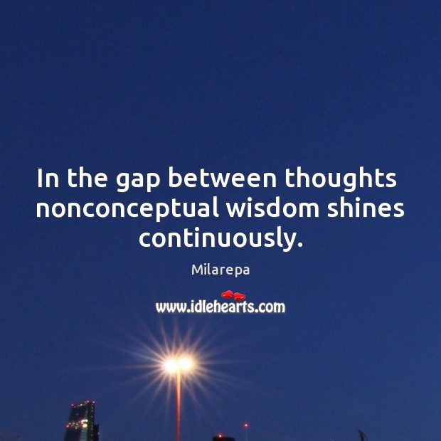 In the gap between thoughts  nonconceptual wisdom shines continuously. Image