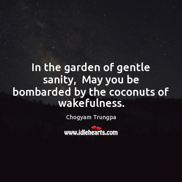 In the garden of gentle sanity,  May you be bombarded by the coconuts of wakefulness. Chogyam Trungpa Picture Quote