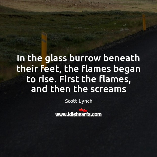 In the glass burrow beneath their feet, the flames began to rise. Scott Lynch Picture Quote