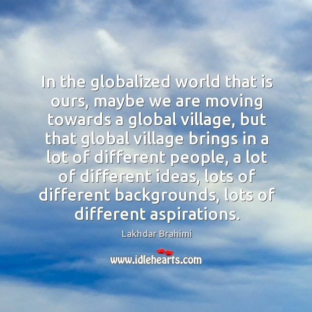 In the globalized world that is ours, maybe we are moving towards a global village Image