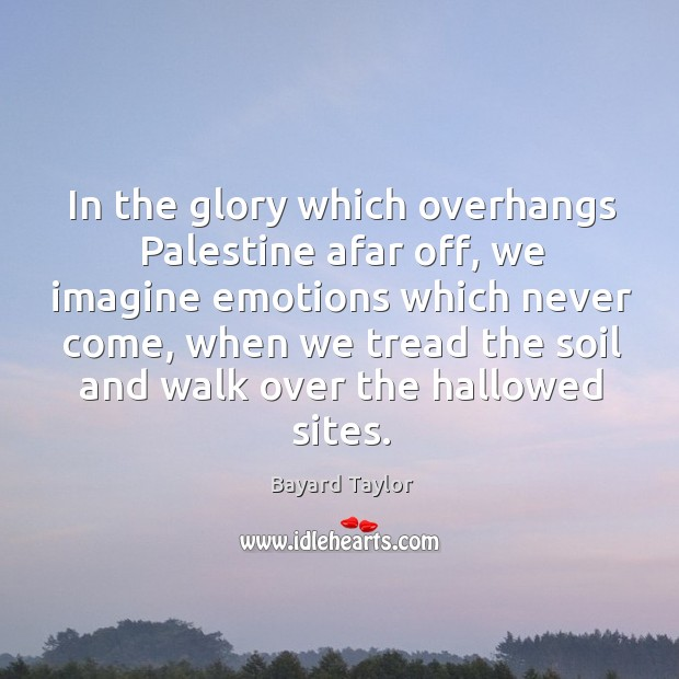 In the glory which overhangs Palestine afar off, we imagine emotions which Bayard Taylor Picture Quote