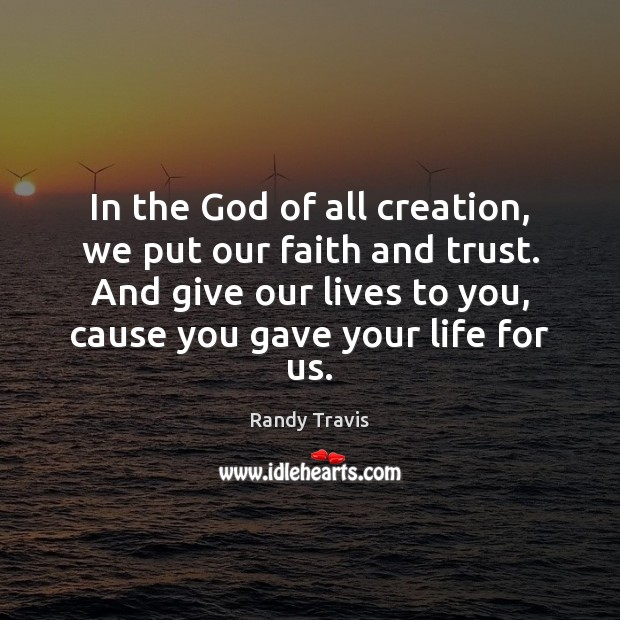 In the God of all creation, we put our faith and trust. Randy Travis Picture Quote