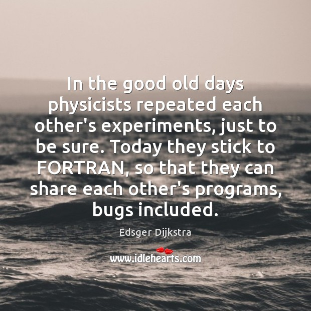 In the good old days physicists repeated each other's experiments, just to Edsger Dijkstra Picture Quote