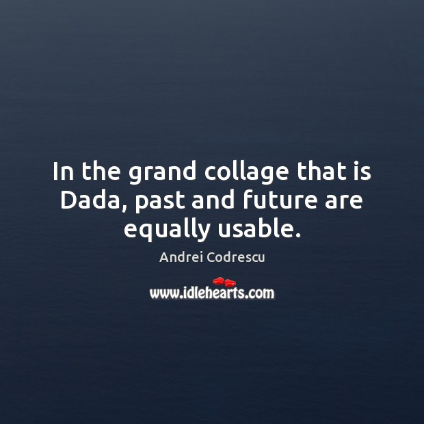 Image, In the grand collage that is Dada, past and future are equally usable.