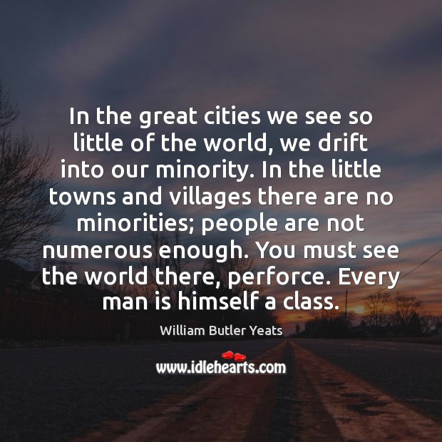 In the great cities we see so little of the world, we William Butler Yeats Picture Quote