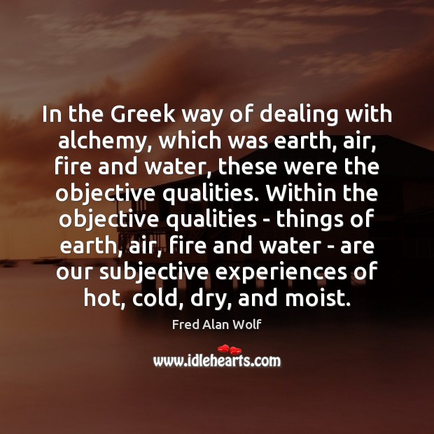 In the Greek way of dealing with alchemy, which was earth, air, Fred Alan Wolf Picture Quote