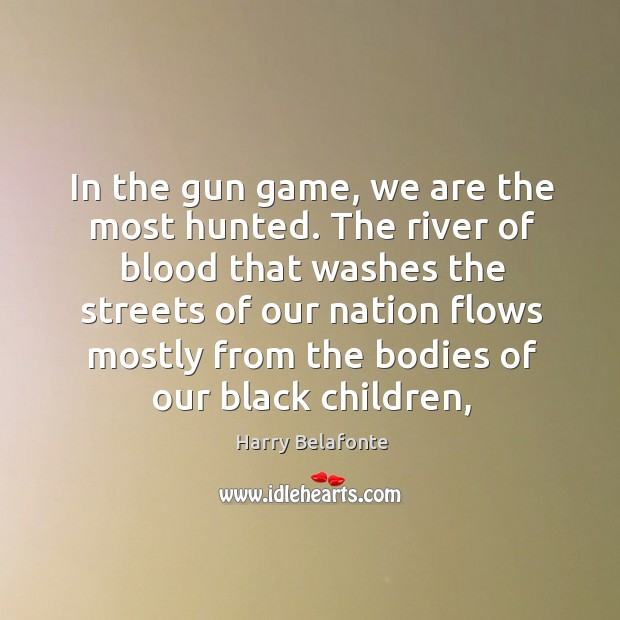 In the gun game, we are the most hunted. The river of Image