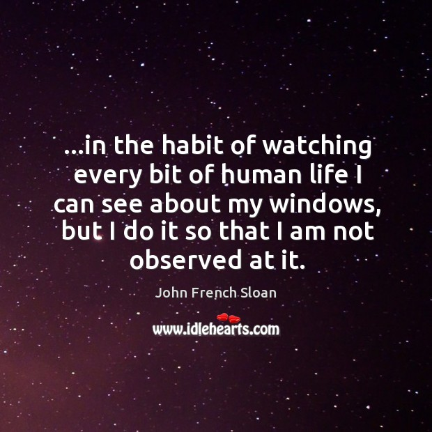 …in the habit of watching every bit of human life I can Image