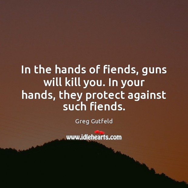 In the hands of fiends, guns will kill you. In your hands, Greg Gutfeld Picture Quote