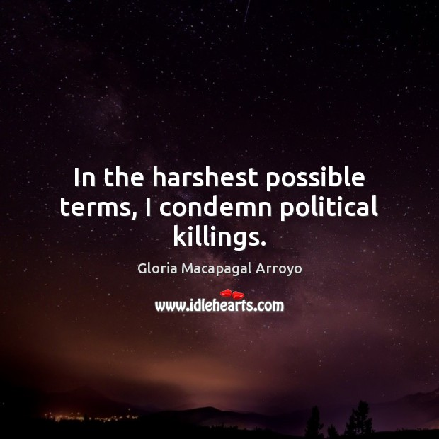 In the harshest possible terms, I condemn political killings. Image
