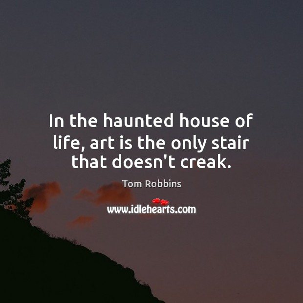 In the haunted house of life, art is the only stair that doesn't creak. Image