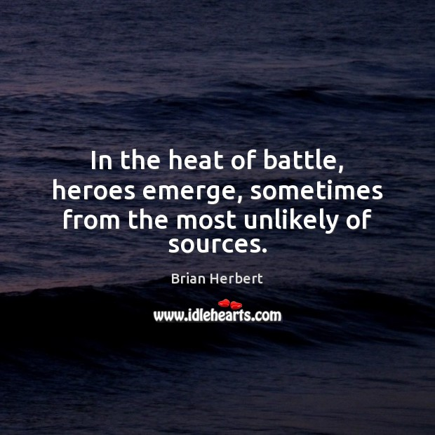 In the heat of battle, heroes emerge, sometimes from the most unlikely of sources. Brian Herbert Picture Quote