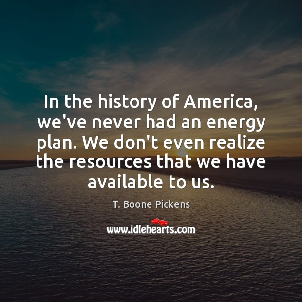 In the history of America, we've never had an energy plan. We T. Boone Pickens Picture Quote