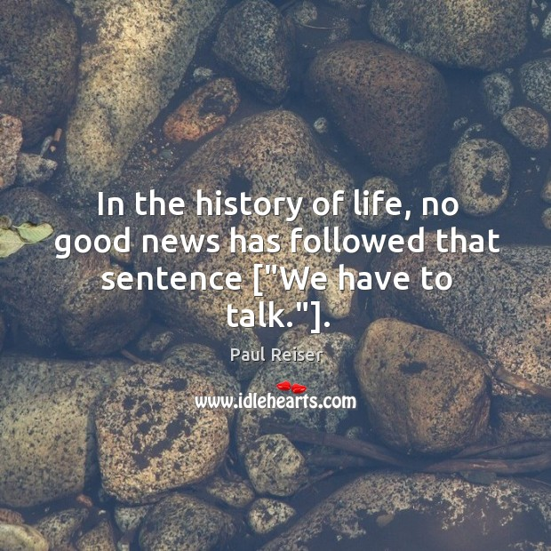 """In the history of life, no good news has followed that sentence [""""We have to talk.""""]. Paul Reiser Picture Quote"""
