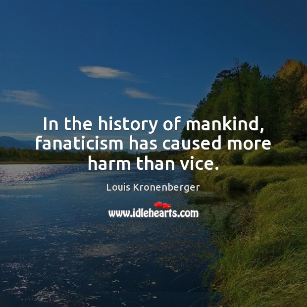 In the history of mankind, fanaticism has caused more harm than vice. Louis Kronenberger Picture Quote