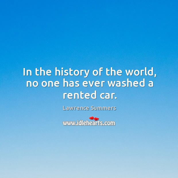 In the history of the world, no one has ever washed a rented car. Lawrence Summers Picture Quote