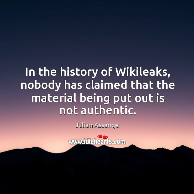 In the history of wikileaks, nobody has claimed that the material being put out is not authentic. Image
