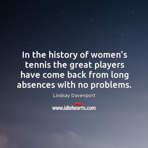 Image, In the history of women's tennis the great players have come back from long absences with no problems.