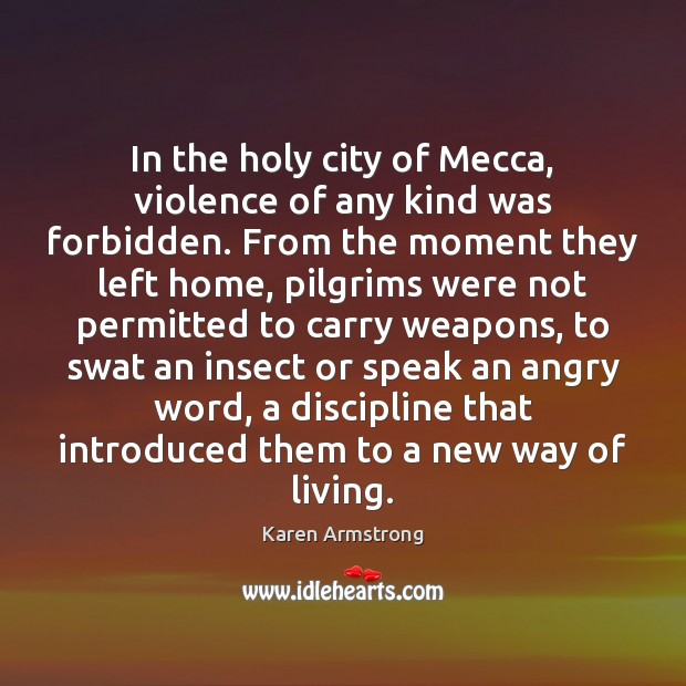 In the holy city of Mecca, violence of any kind was forbidden. Karen Armstrong Picture Quote