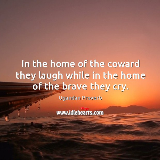 In the home of the coward they laugh while in the home of the brave they cry. Ugandan Proverbs Image