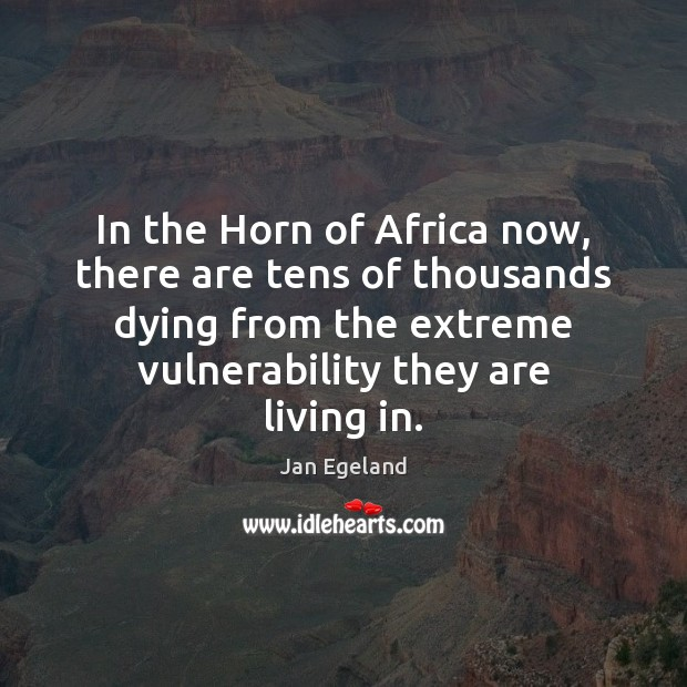 In the Horn of Africa now, there are tens of thousands dying Jan Egeland Picture Quote