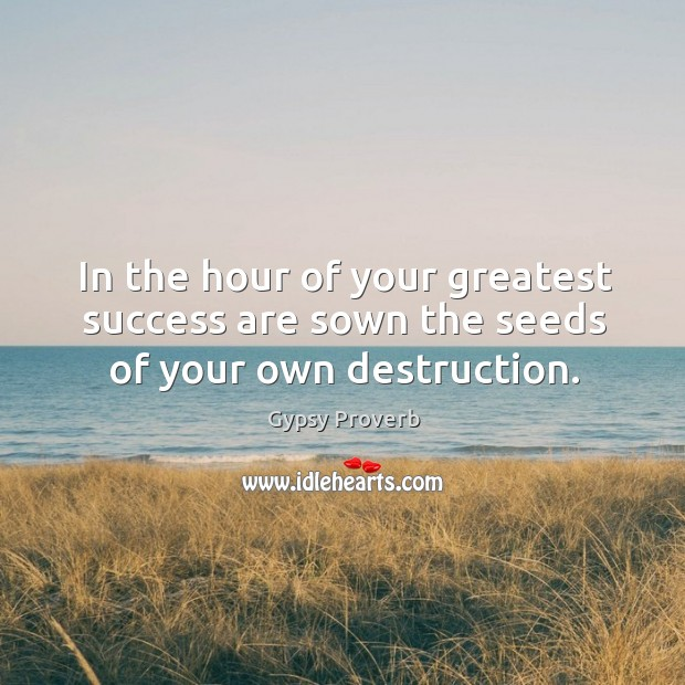 In the hour of your greatest success are sown the seeds of your own destruction. Gypsy Proverbs Image