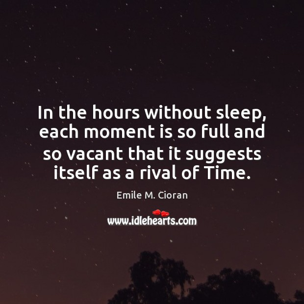 In the hours without sleep, each moment is so full and so Emile M. Cioran Picture Quote