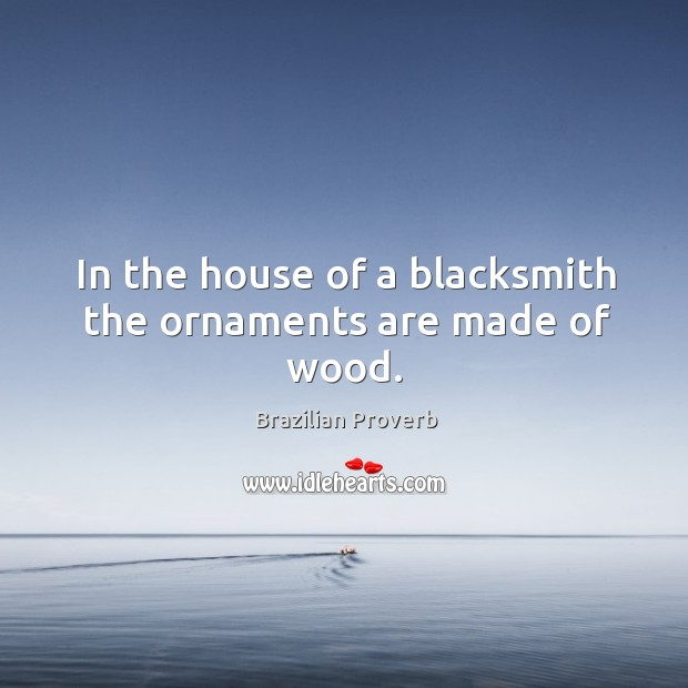 In the house of a blacksmith the ornaments are made of wood. Brazilian Proverbs Image