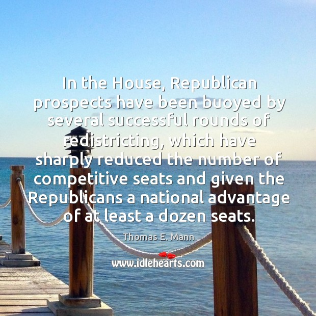In the house, republican prospects have been buoyed by several successful rounds of redistricting Thomas E. Mann Picture Quote