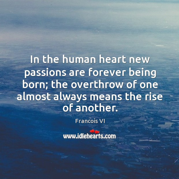 In the human heart new passions are forever being born; the overthrow of one almost always means the rise of another. Image