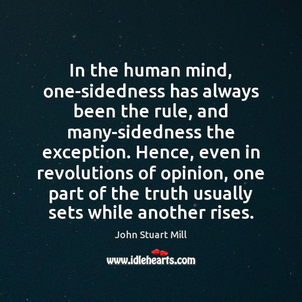 In the human mind, one-sidedness has always been the rule, and many-sidedness John Stuart Mill Picture Quote