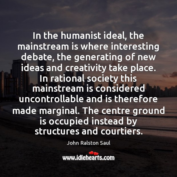 In the humanist ideal, the mainstream is where interesting debate, the generating Image