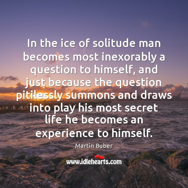 In the ice of solitude man becomes most inexorably a question to Martin Buber Picture Quote