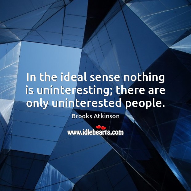 In the ideal sense nothing is uninteresting; there are only uninterested people. Image