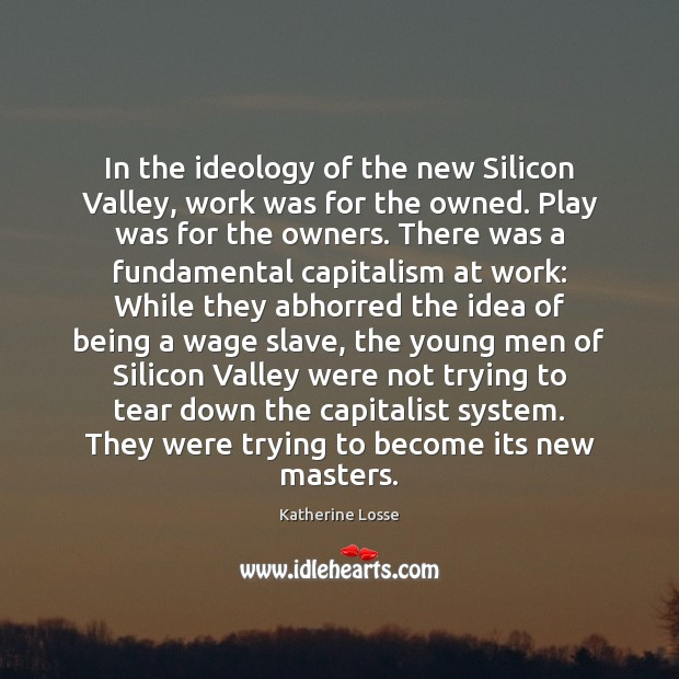 In the ideology of the new Silicon Valley, work was for the Image