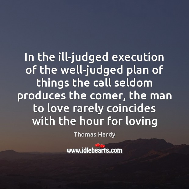 In the ill-judged execution of the well-judged plan of things the call Thomas Hardy Picture Quote